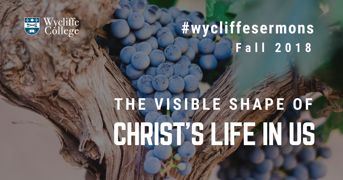 The Visible Shape of Christ's Life in Us - Wycliffe Faculty Sermons Fall 2018