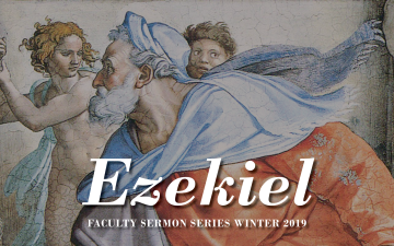 Faculty Sermon Series on the Book of Ezekiel - Winter 2019